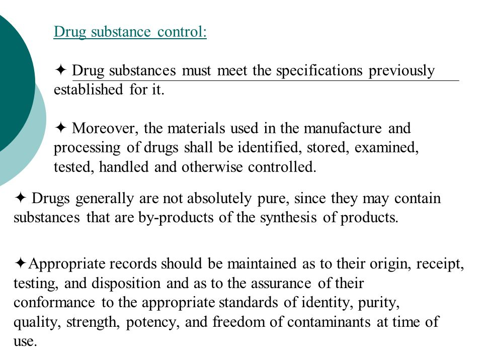 Drug substance control:  Drug substances must meet the specifications previously established for it.  Moreover, the materials used in the manufacture and processing of drugs shall be identified, stored, examined, tested, handled and otherwise controlled.
