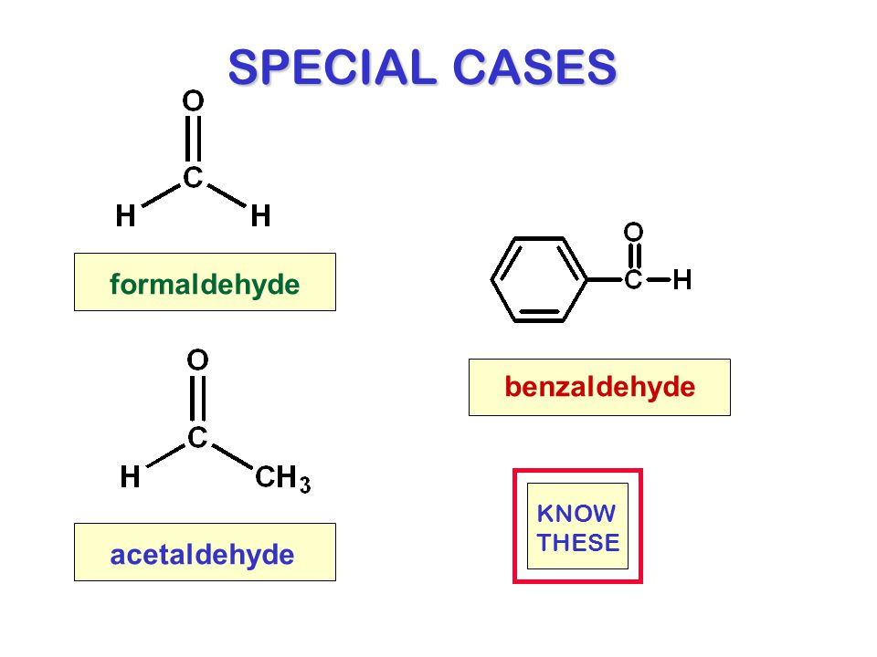 SPECIAL CASES formaldehyde benzaldehyde KNOW THESE acetaldehyde