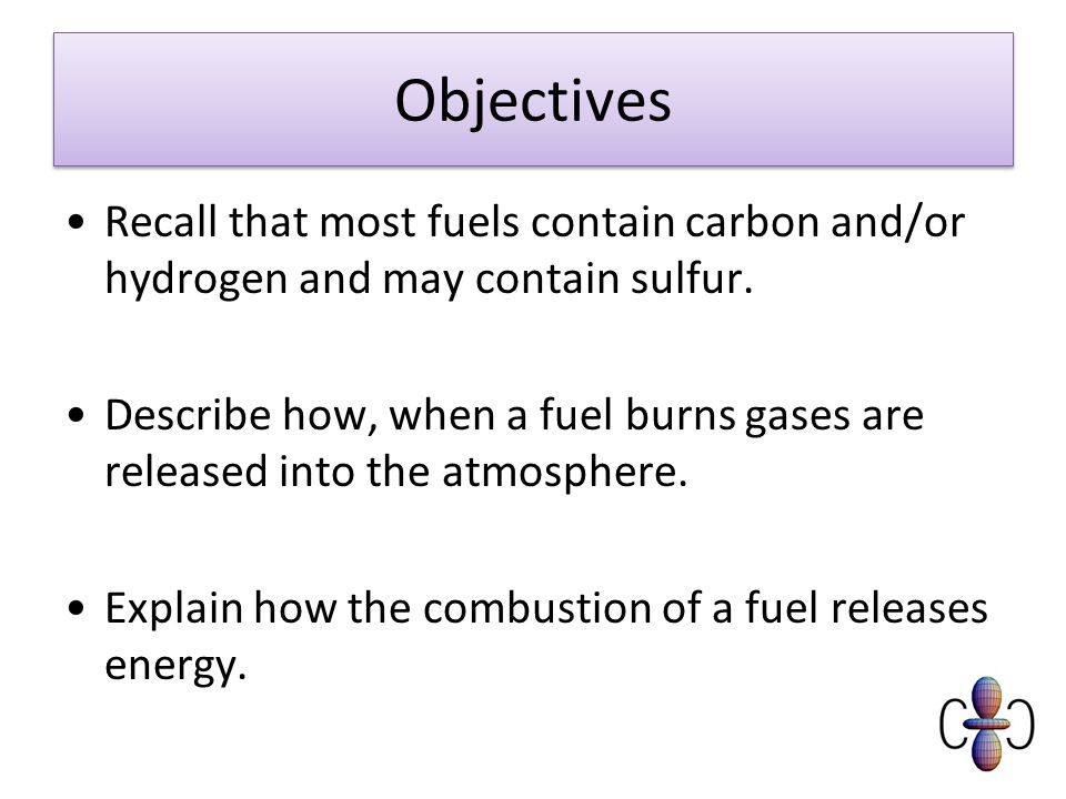Objectives Recall that most fuels contain carbon and/or hydrogen and may contain sulfur.