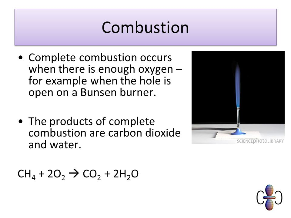 Combustion Complete combustion occurs when there is enough oxygen – for example when the hole is open on a Bunsen burner.
