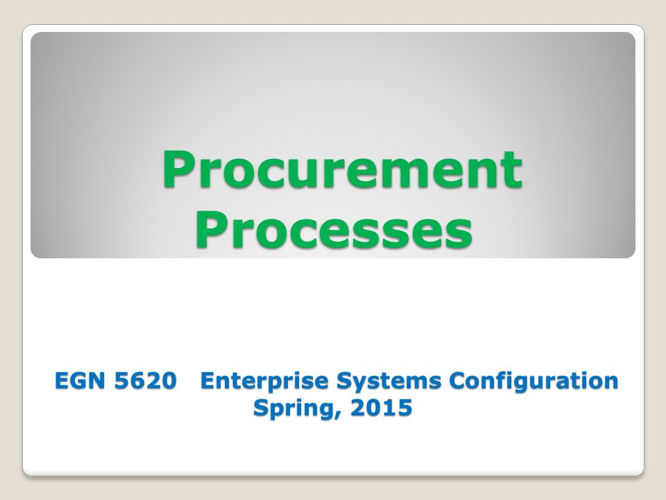 Procurement Processes EGN 5620 Enterprise Systems Configuration Spring, 2015