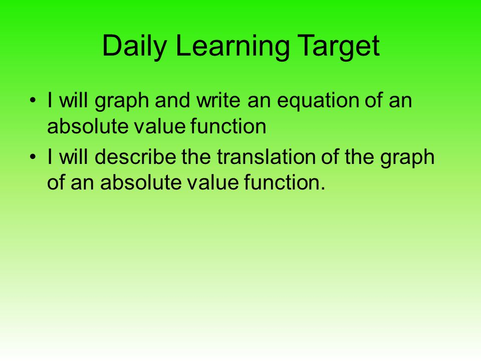 Daily Learning Target I will graph and write an equation of an absolute value function.