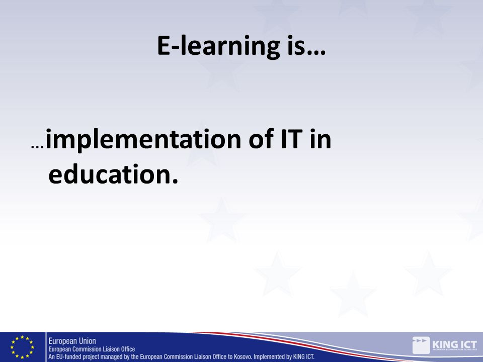 E-learning is… …implementation of IT in education.