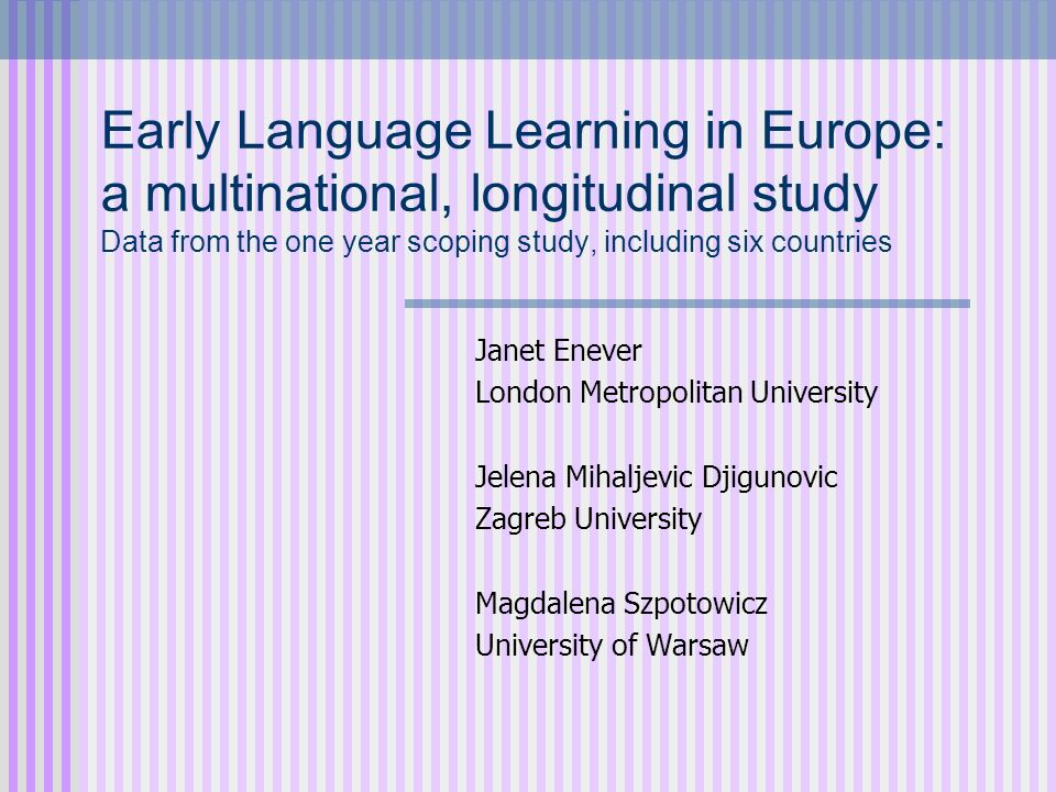 Early Language Learning in Europe: a multinational, longitudinal study Data from the one year scoping study, including six countries