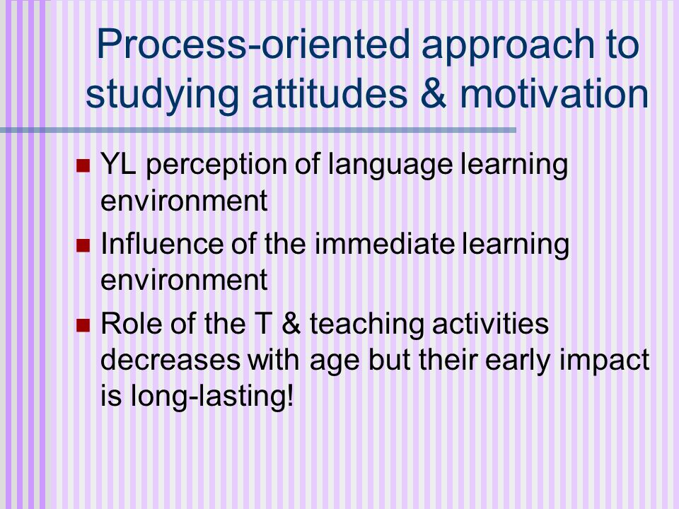 Process-oriented approach to studying attitudes & motivation