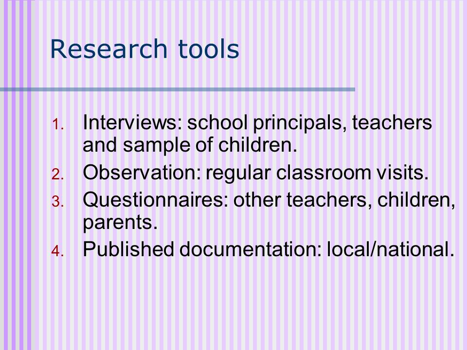 Research tools Interviews: school principals, teachers and sample of children. Observation: regular classroom visits.