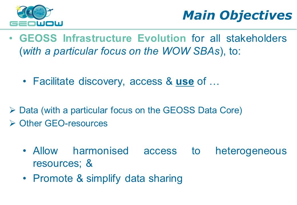 Main Objectives GEOSS Infrastructure Evolution for all stakeholders (with a particular focus on the WOW SBAs), to: