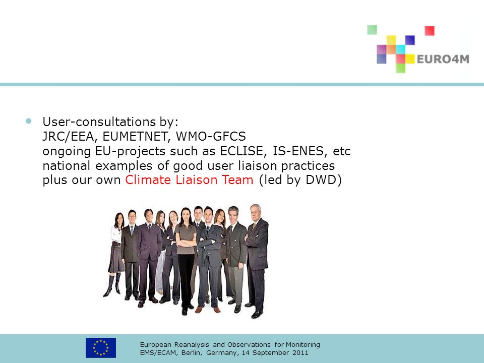 User-consultations by: JRC/EEA, EUMETNET, WMO-GFCS ongoing EU-projects such as ECLISE, IS-ENES, etc national examples of good user liaison practices plus our own Climate Liaison Team (led by DWD)