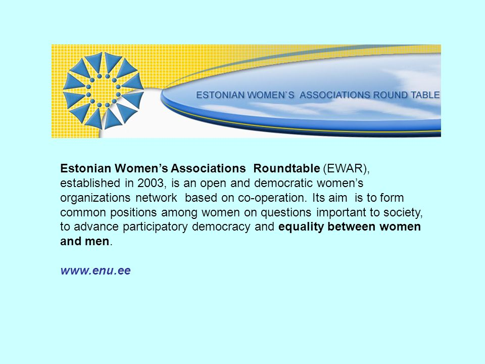 Estonian Women's Associations Roundtable (EWAR), established in 2003, is an open and democratic women's organizations network based on co-operation. Its aim is to form common positions among women on questions important to society, to advance participatory democracy and equality between women and men.