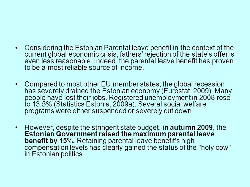 Considering the Estonian Parental leave benefit in the context of the current global economic crisis, fathers rejection of the state s offer is even less reasonable. Indeed, the parental leave benefit has proven to be a most reliable source of income.