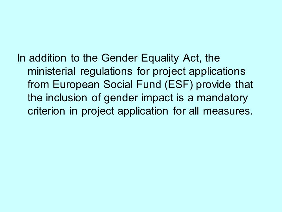 In addition to the Gender Equality Act, the ministerial regulations for project applications from European Social Fund (ESF) provide that the inclusion of gender impact is a mandatory criterion in project application for all measures.