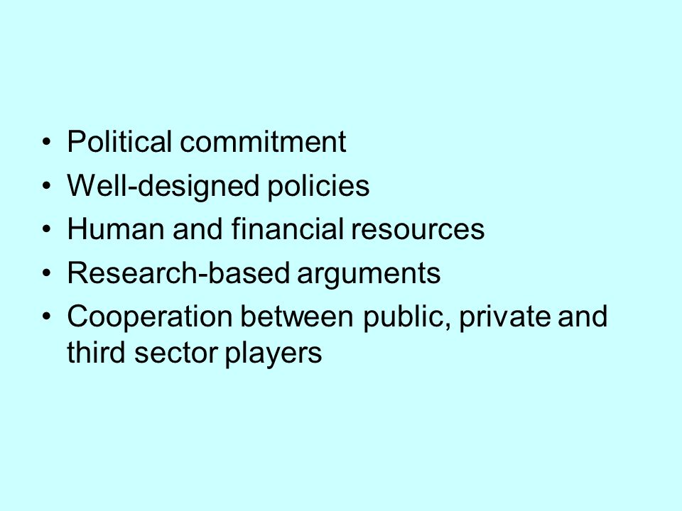 Political commitment Well-designed policies. Human and financial resources. Research-based arguments.