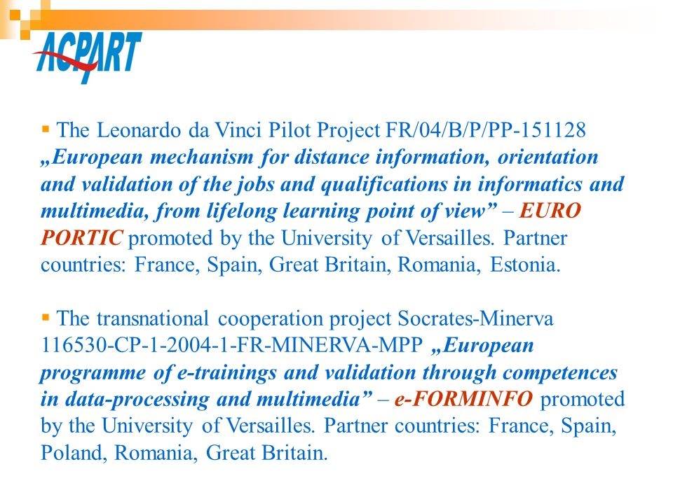 "The Leonardo da Vinci Pilot Project FR/04/B/P/PP ""European mechanism for distance information, orientation and validation of the jobs and qualifications in informatics and multimedia, from lifelong learning point of view – EURO PORTIC promoted by the University of Versailles. Partner countries: France, Spain, Great Britain, Romania, Estonia."