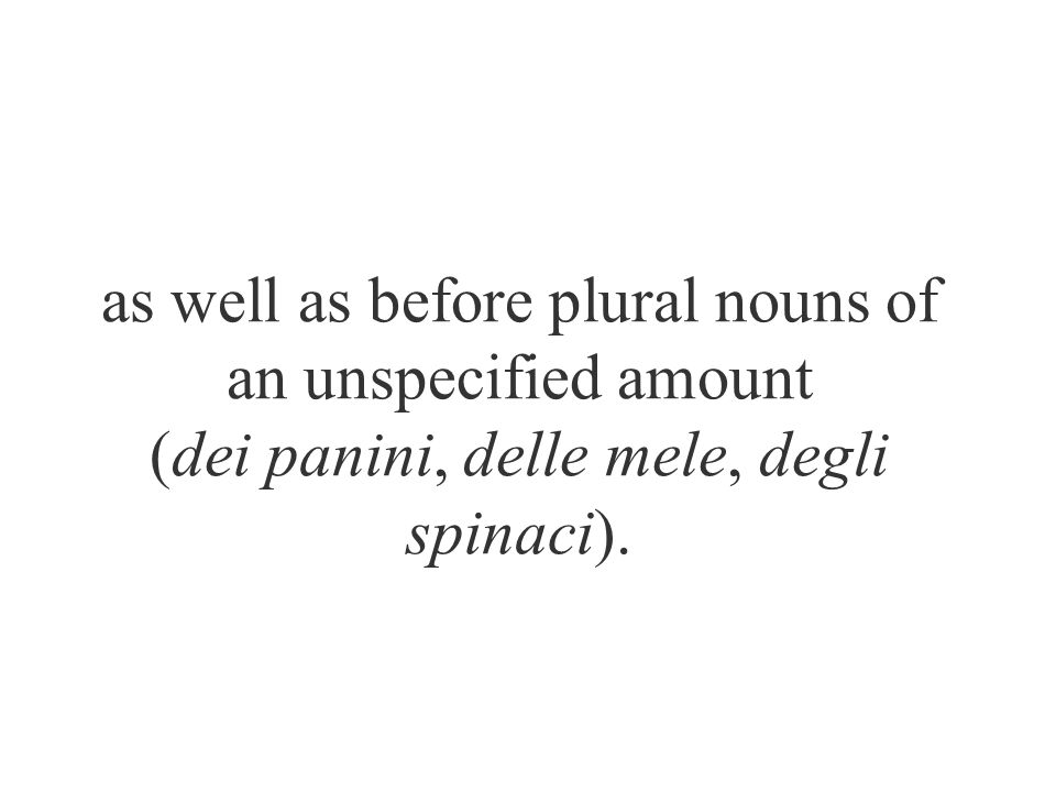 as well as before plural nouns of an unspecified amount (dei panini, delle mele, degli spinaci).