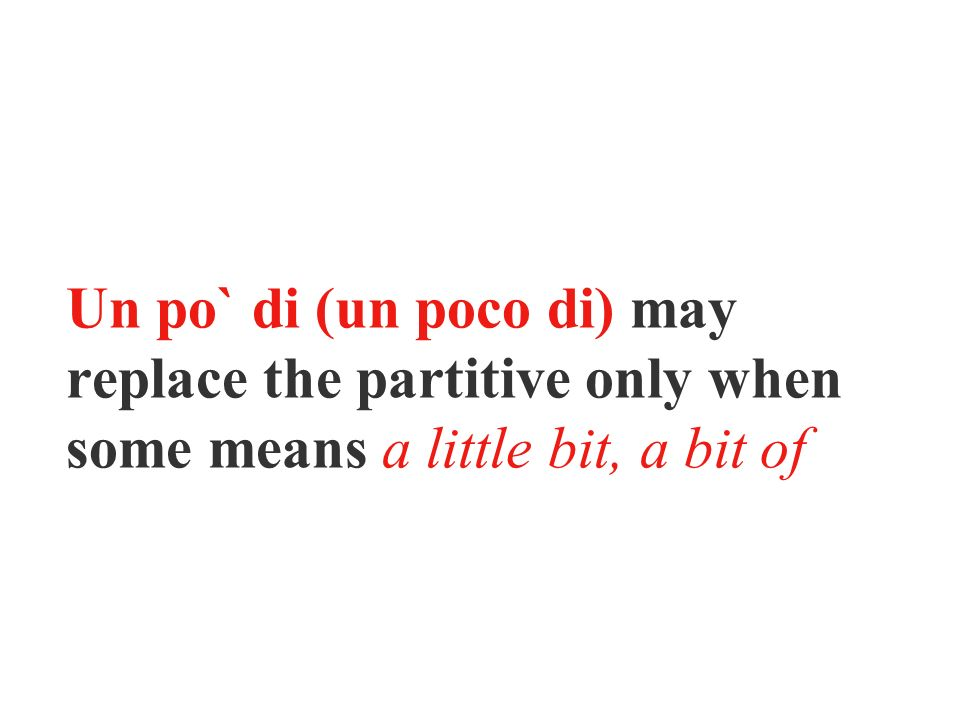 Un po` di (un poco di) may replace the partitive only when some means a little bit, a bit of