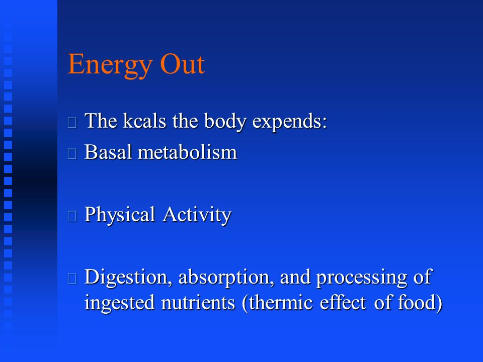 Energy Out The kcals the body expends: Basal metabolism