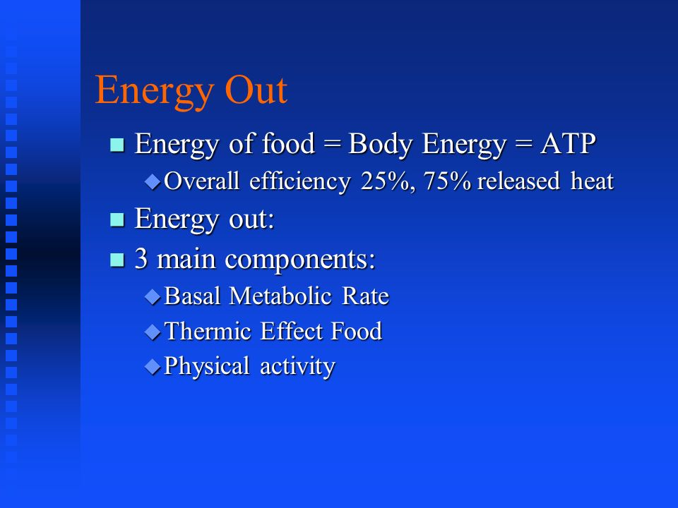 Energy Out Energy of food = Body Energy = ATP Energy out: