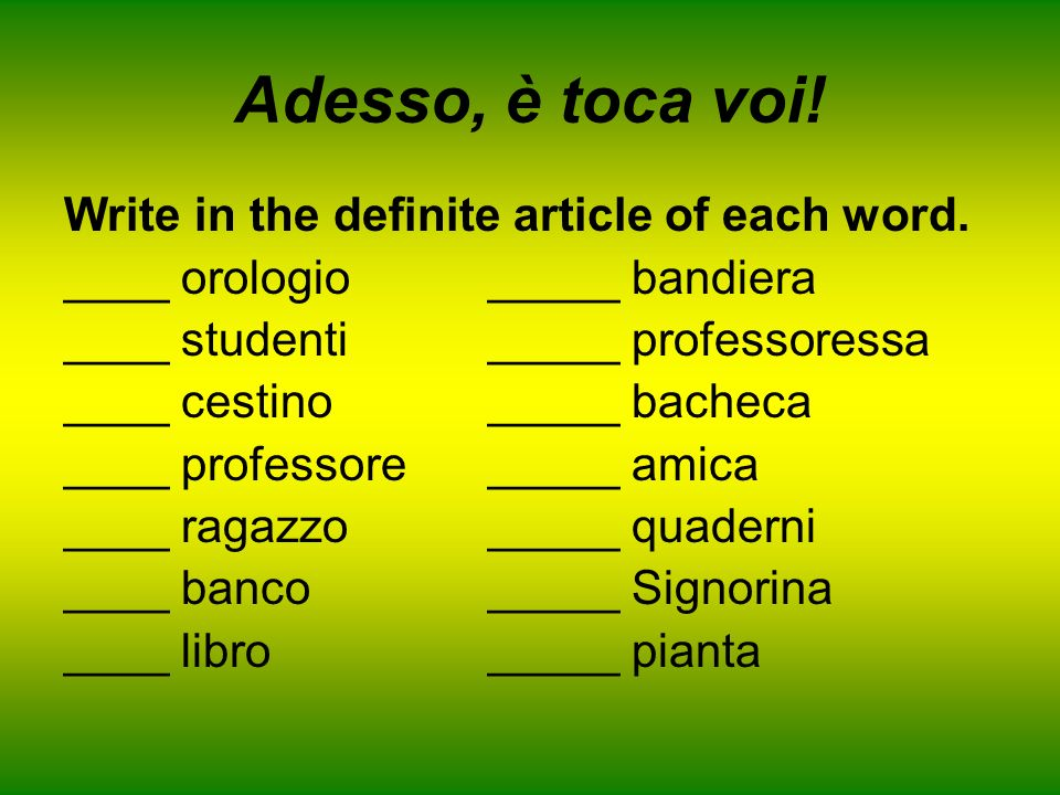 Adesso, è toca voi! Write in the definite article of each word.