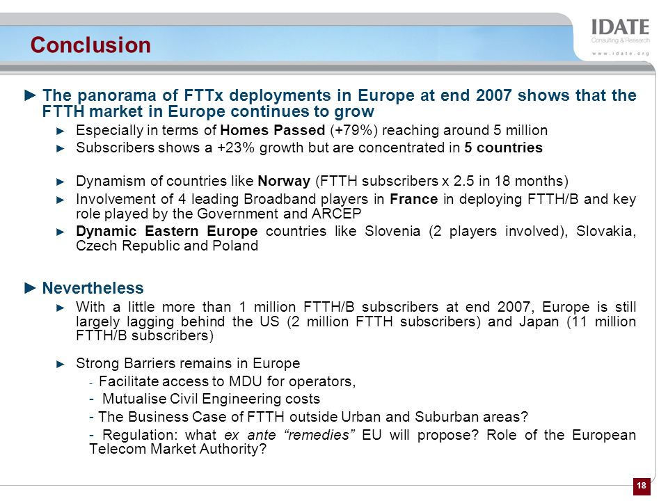 Conclusion The panorama of FTTx deployments in Europe at end 2007 shows that the FTTH market in Europe continues to grow.