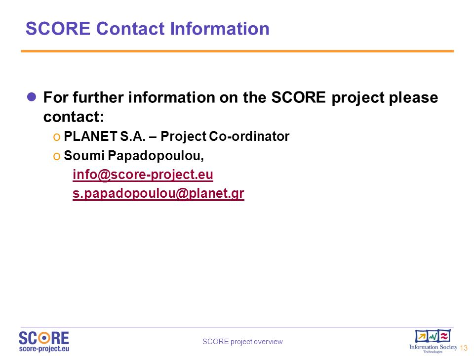 SCORE Contact Information For further information on the SCORE project please contact: PLANET S.A. – Project Co-ordinator.