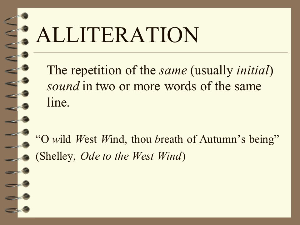ALLITERATION The repetition of the same (usually initial) sound in two or more words of the same line.