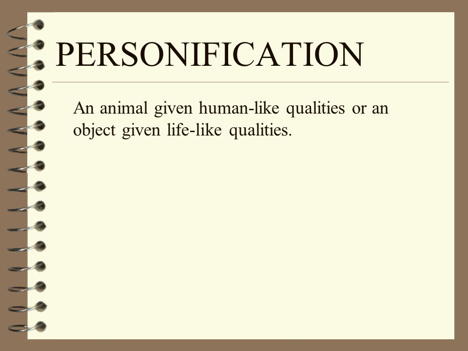 PERSONIFICATION An animal given human-like qualities or an object given life-like qualities.
