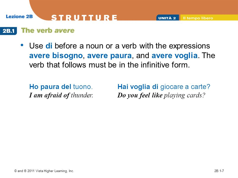 Use di before a noun or a verb with the expressions avere bisogno, avere paura, and avere voglia. The verb that follows must be in the infinitive form.