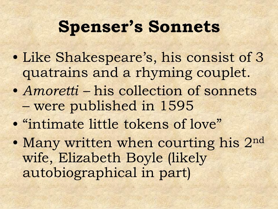 Spenser's Sonnets Like Shakespeare's, his consist of 3 quatrains and a rhyming couplet.