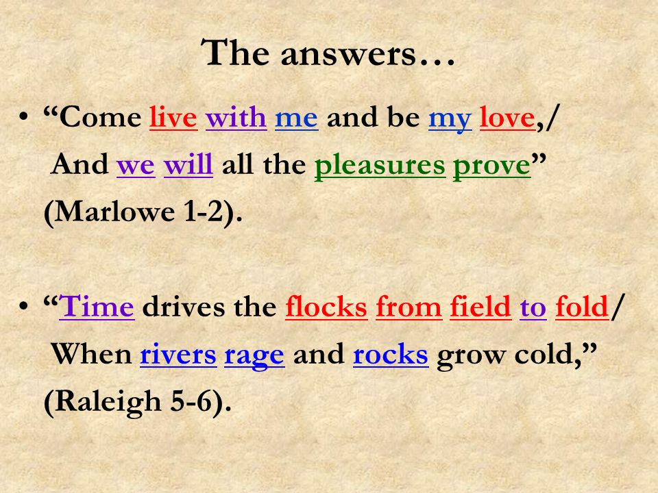 The answers… Come live with me and be my love,/