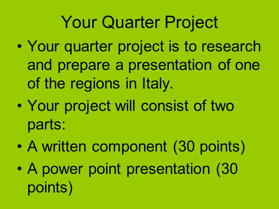 Your Quarter Project Your quarter project is to research and prepare a presentation of one of the regions in Italy.