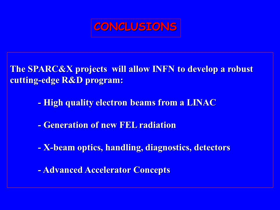 CONCLUSIONS The SPARC&X projects will allow INFN to develop a robust cutting-edge R&D program: - High quality electron beams from a LINAC.