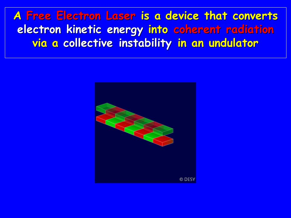 A Free Electron Laser is a device that converts electron kinetic energy into coherent radiation via a collective instability in an undulator