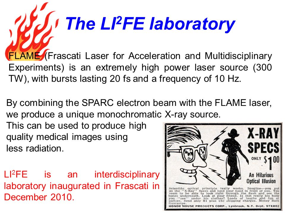 FLAME (Frascati Laser for Acceleration and Multidisciplinary Experiments) is an extremely high power laser source (300 TW), with bursts lasting 20 fs and a frequency of 10 Hz.