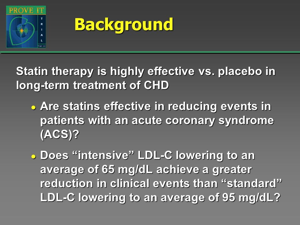 Background Statin therapy is highly effective vs. placebo in long-term treatment of CHD.