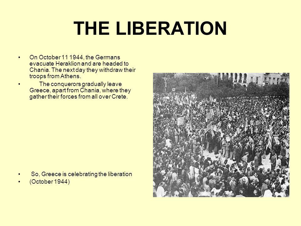 THE LIBERATION On October 11 1944, the Germans evacuate Heraklion and are headed to Chania. The next day they withdraw their troops from Athens.