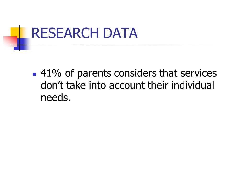 RESEARCH DATA 41% of parents considers that services don't take into account their individual needs.