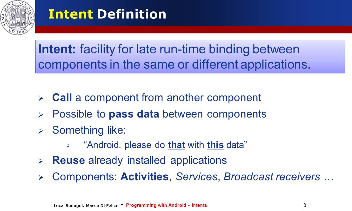 Intent Definition Intent: facility for late run-time binding between components in the same or different applications.