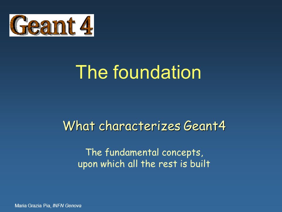 The foundation What characterizes Geant4 The fundamental concepts,