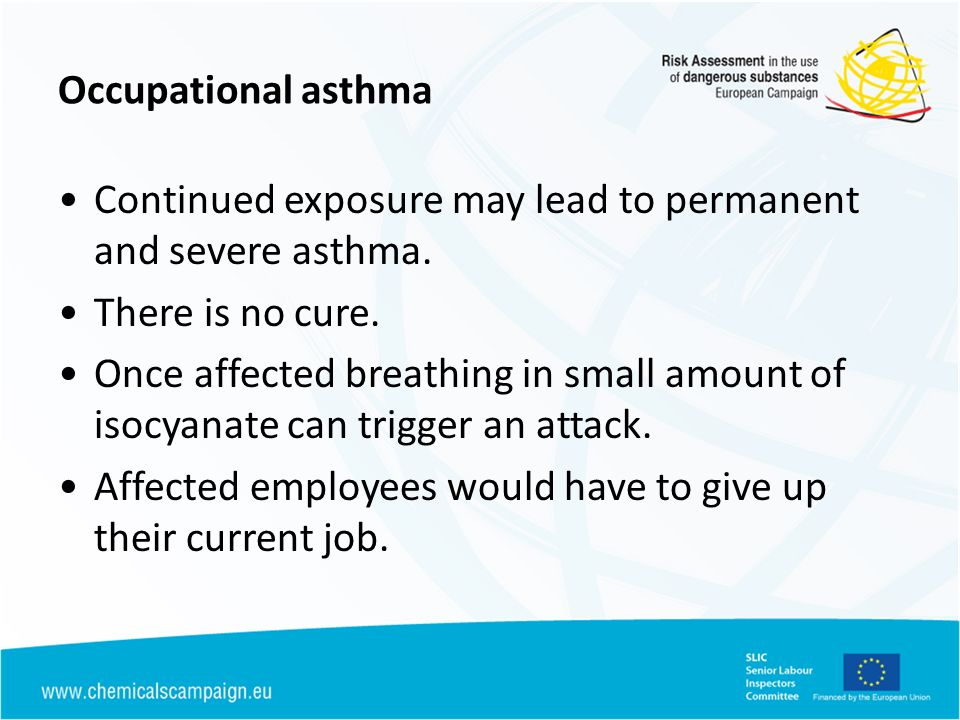 Occupational asthma Continued exposure may lead to permanent and severe asthma. There is no cure.