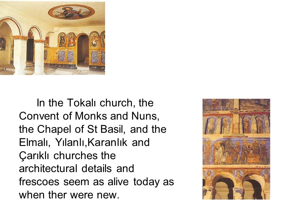 In the Tokalı church, the Convent of Monks and Nuns, the Chapel of St Basil, and the Elmalı, Yılanlı,Karanlık and Çarıklı churches the architectural details and frescoes seem as alive today as when ther were new.