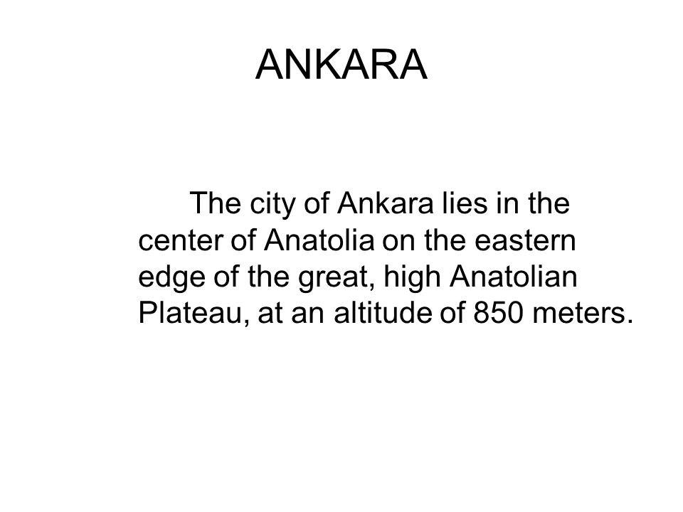 ANKARA The city of Ankara lies in the center of Anatolia on the eastern edge of the great, high Anatolian Plateau, at an altitude of 850 meters.