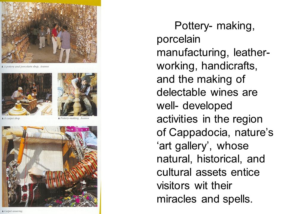 Pottery- making, porcelain manufacturing, leather- working, handicrafts, and the making of delectable wines are well- developed activities in the region of Cappadocia, nature's 'art gallery', whose natural, historical, and cultural assets entice visitors wit their miracles and spells.