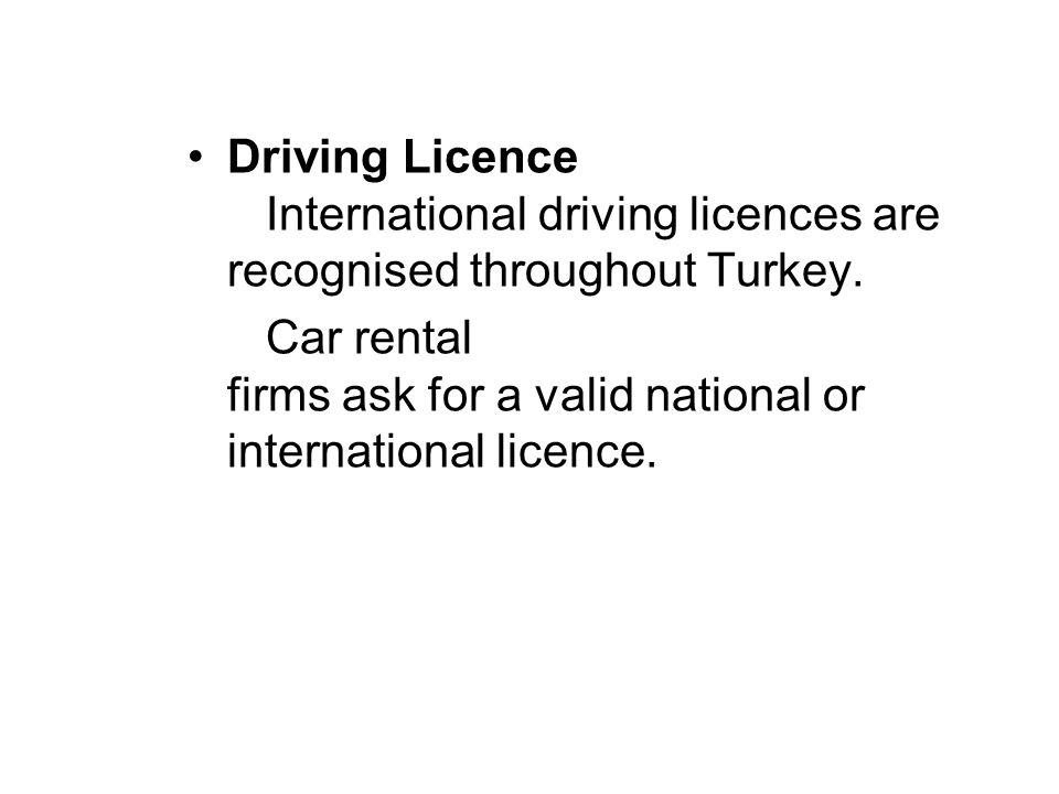 Driving Licence International driving licences are recognised throughout Turkey.