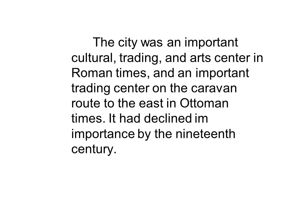 The city was an important cultural, trading, and arts center in Roman times, and an important trading center on the caravan route to the east in Ottoman times.