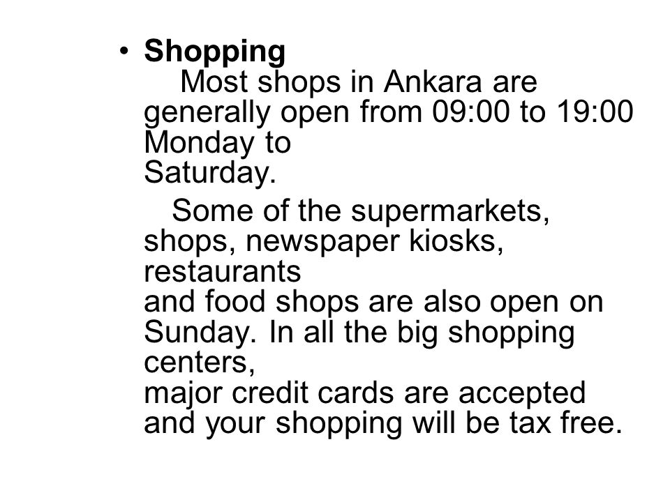 Shopping Most shops in Ankara are generally open from 09:00 to 19:00 Monday to Saturday.