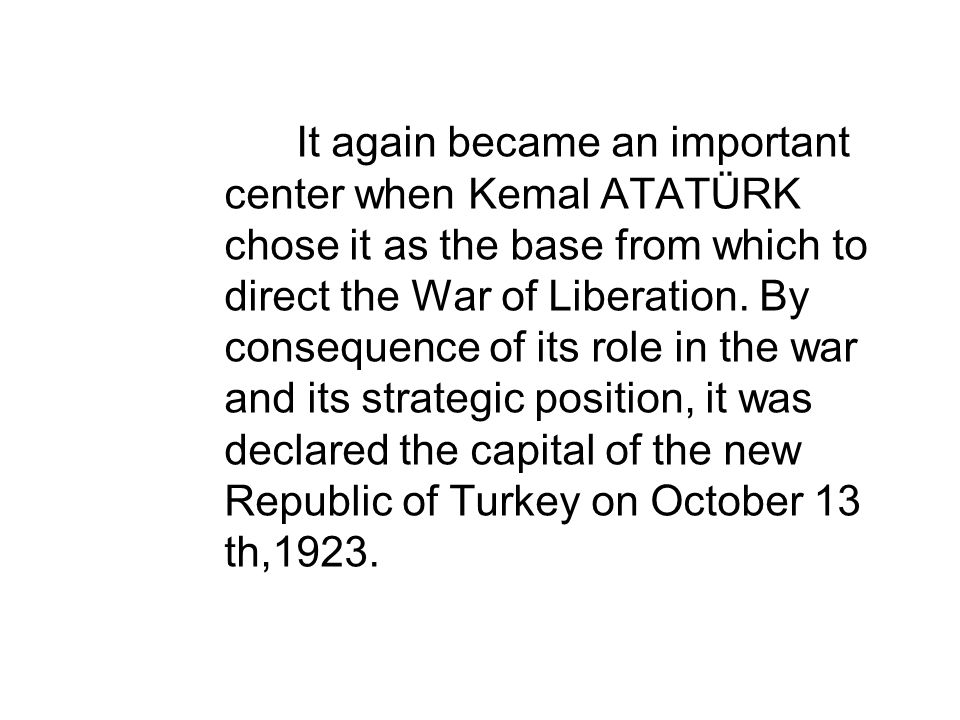 It again became an important center when Kemal ATATÜRK chose it as the base from which to direct the War of Liberation.