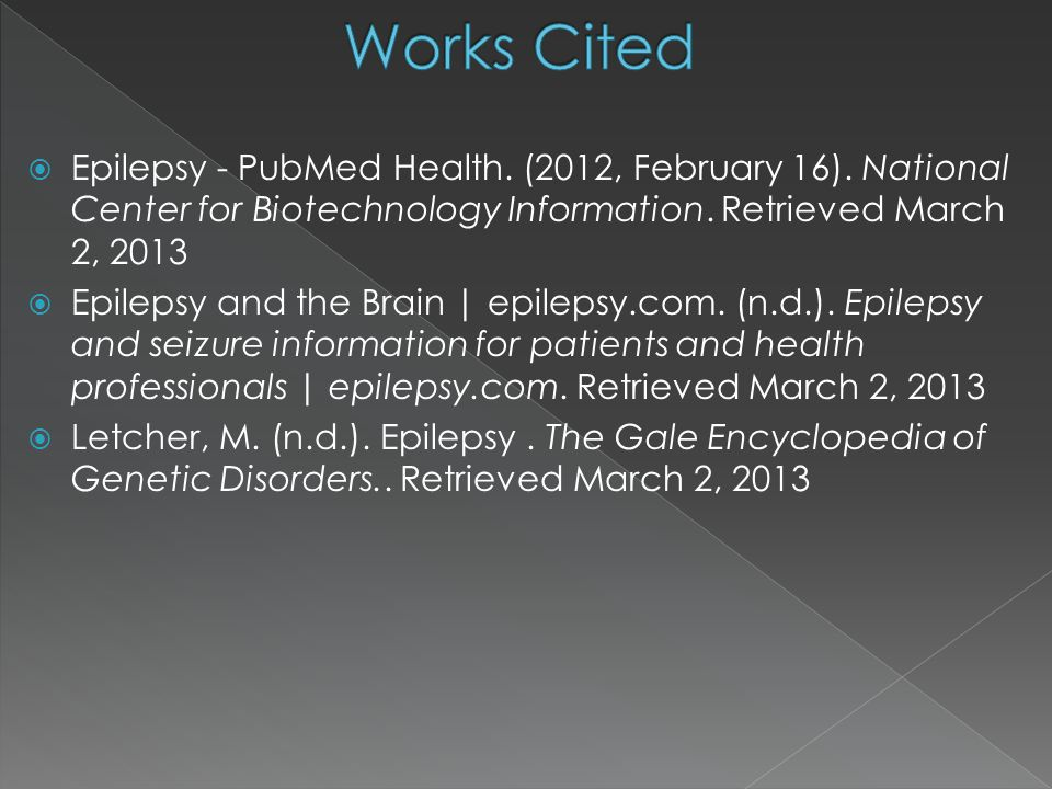 Works Cited Epilepsy - PubMed Health. (2012, February 16). National Center for Biotechnology Information. Retrieved March 2,