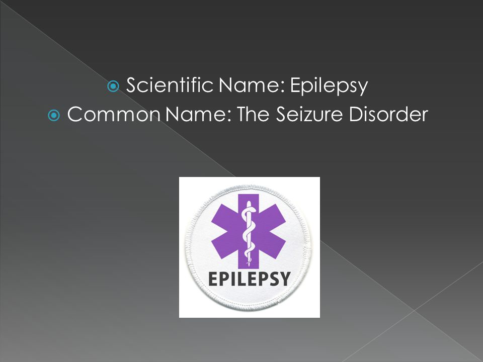 Scientific Name: Epilepsy Common Name: The Seizure Disorder
