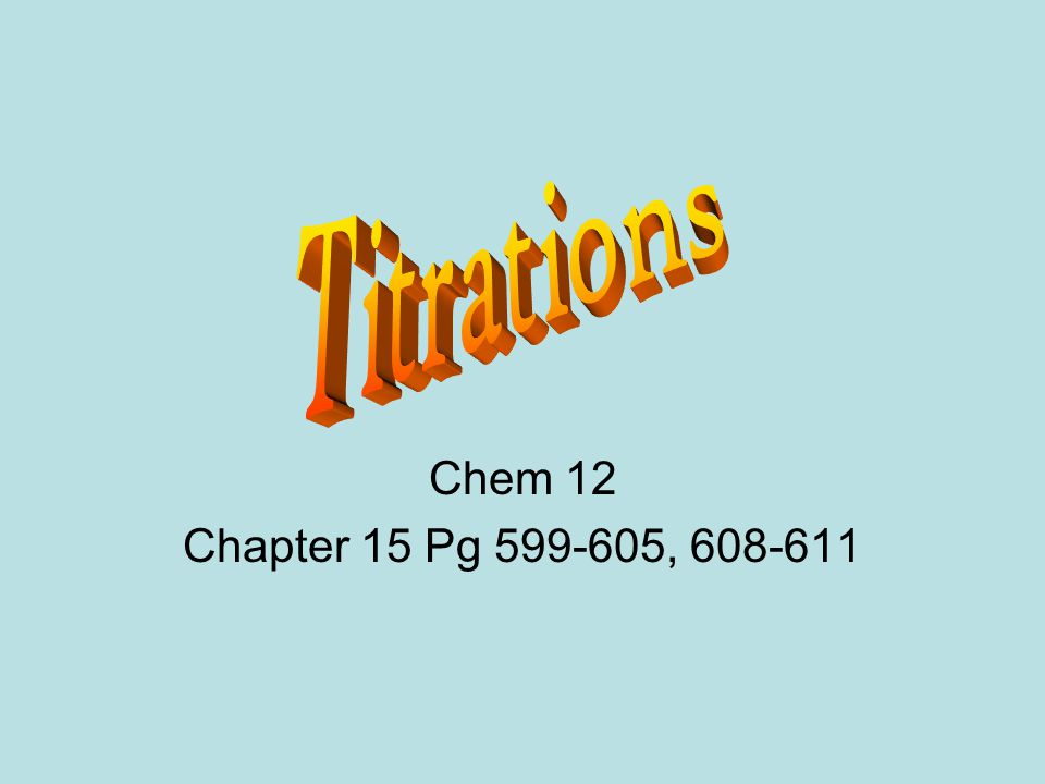 Titrations Chem 12 Chapter 15 Pg ,