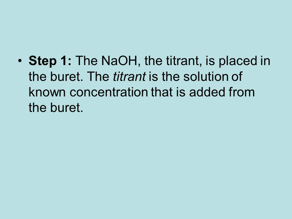 Step 1: The NaOH, the titrant, is placed in the buret